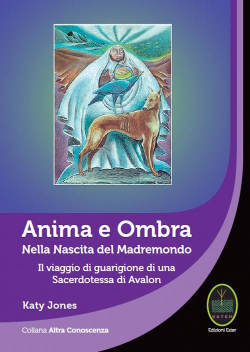 Anima e Ombra. Nella Nascita del Madremondo il Viaggio di Guarigione di una Sacerdotessa di Avalon