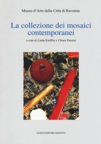 La collezione dei mosaici contemporanei. Museo d'arte della città di Ravenna.