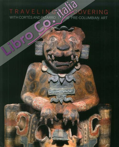 Traveling with Cortés and Pizarro. Discovering fine pre-columbian art. A curator's and collector's journey through the Stuart Handler Collection.
