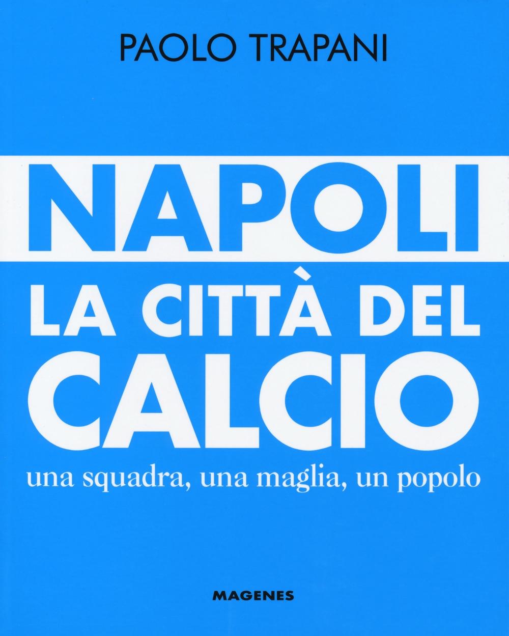 Napoli. La città del calcio. Una squadra, una maglia, un popolo