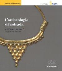 L'Archeologia Si Fa Strada. Scavi, Scoperte e Tesori Lungo le Vie d'Italia.