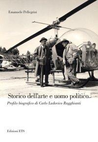 Storico dell'arte e uomo politico. Profilo biografico di Carlo Ludovico Ragghianti