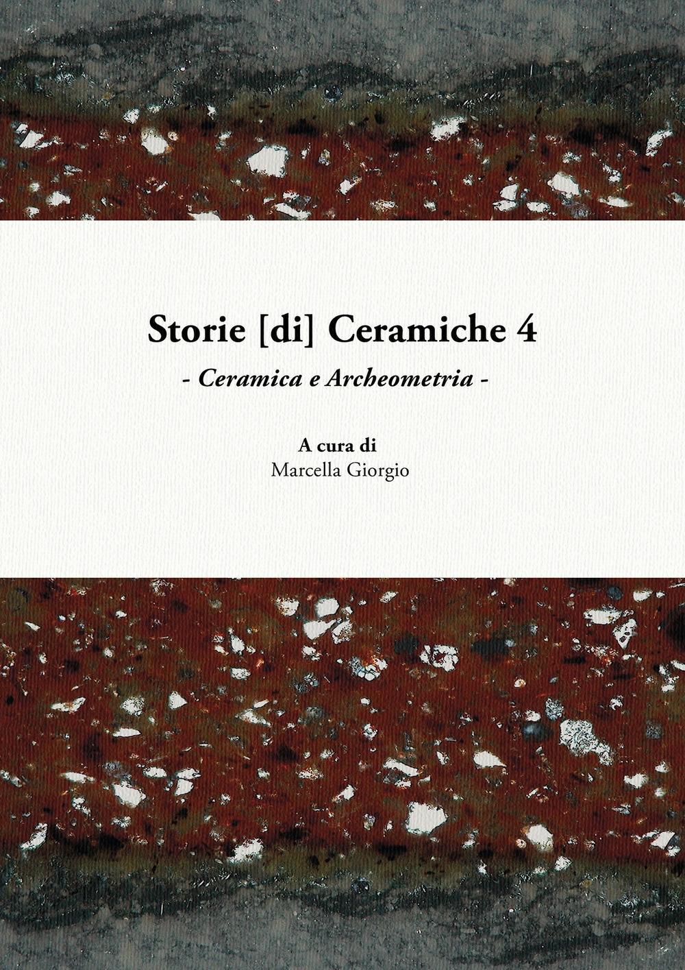 Storie [di] ceramiche. Vol. 4: Ceramica e archeometria. Atti della Giornata di Studi in ricordo di Graziella Berti, a quattro anni dalla scomparsa (Pisa, 10 giugno 2017)