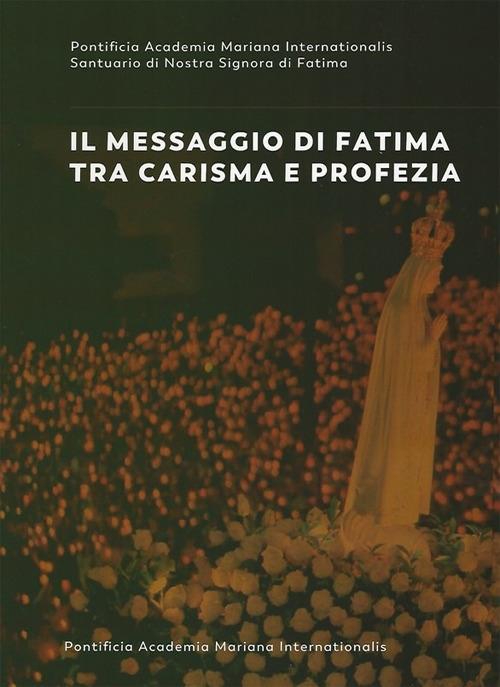 Il messaggio di Fatima tra carisma e profezia. Atti del forum internazionale di mariologia (Roma 7-9 maggio 2015)
