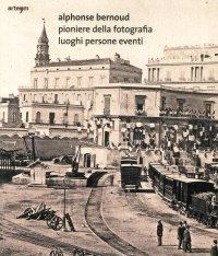 Alphonse Bernoud Pioniere della Fotografia. Luoghi Persone Eventi.