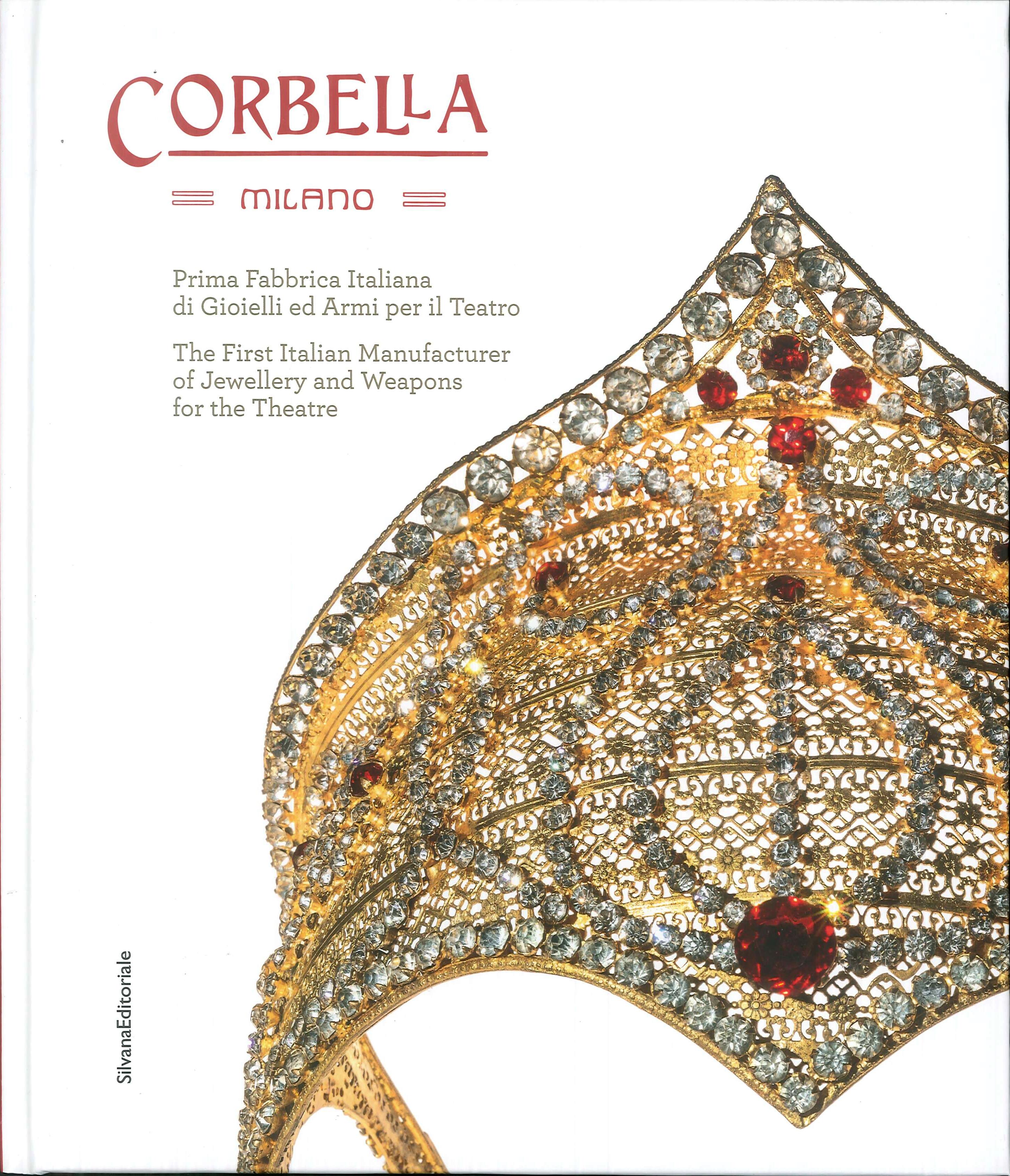 Corbella Milano. La prima fabbrica italiana di gioielli ed armi per il teatro. The First Italian Manufacturer of Jewellery and Weapons for the Theatre.