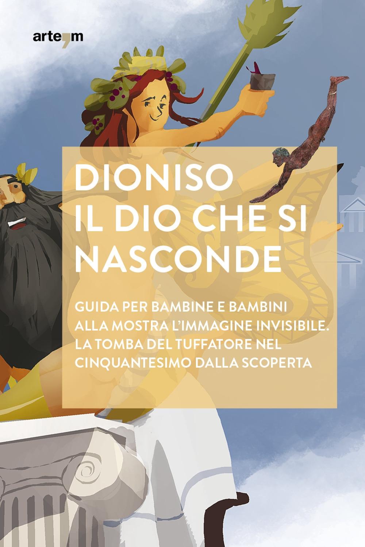 Dioniso. Il dio che si nasconde. guida per bambine e bambini alla mostra l'immagine invisibile la tomba del tuffatore nel cinquantesimo dalla scoperta