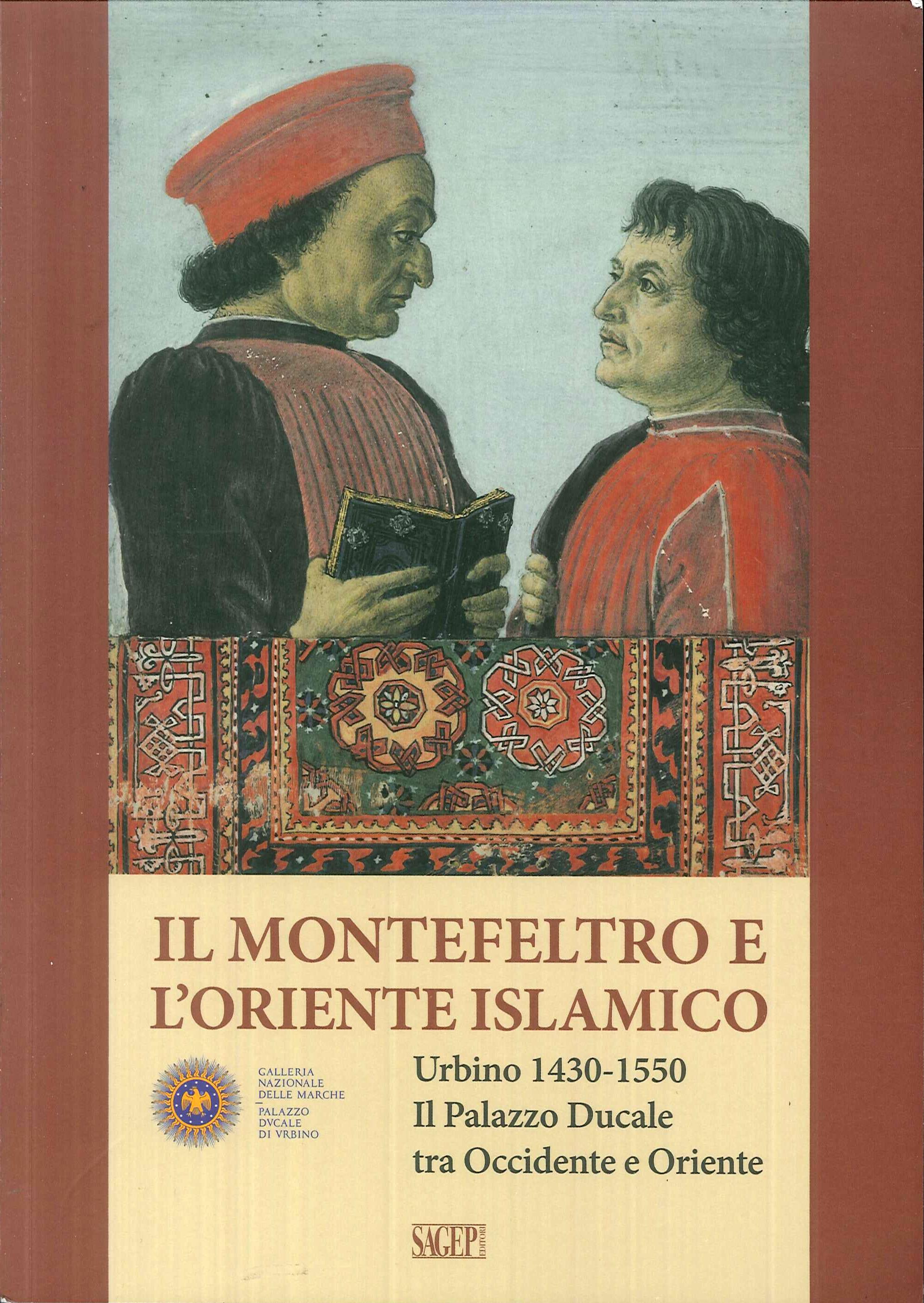 Il Montefeltro e l'oriente islamico. Urbino 1430-1550. Il Palazzo Ducale tra Occidente e Oriente. The Montefeltro and the Islamic East