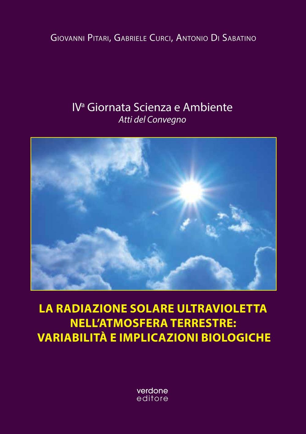 La radiazione solare ultravioletta nell'atmosfera terrestre: variabilità e implicazioni biologiche. Atti della IV Giornata scienza e ambiente. Atti del convegno. Ediz. illustrata