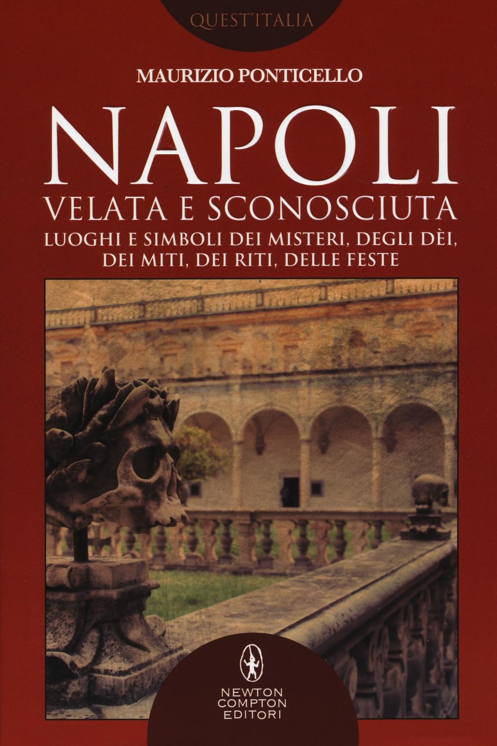 Napoli velata e sconosciuta. Luoghi e simboli dei misteri, degli dèi, dei miti, dei riti, delle feste