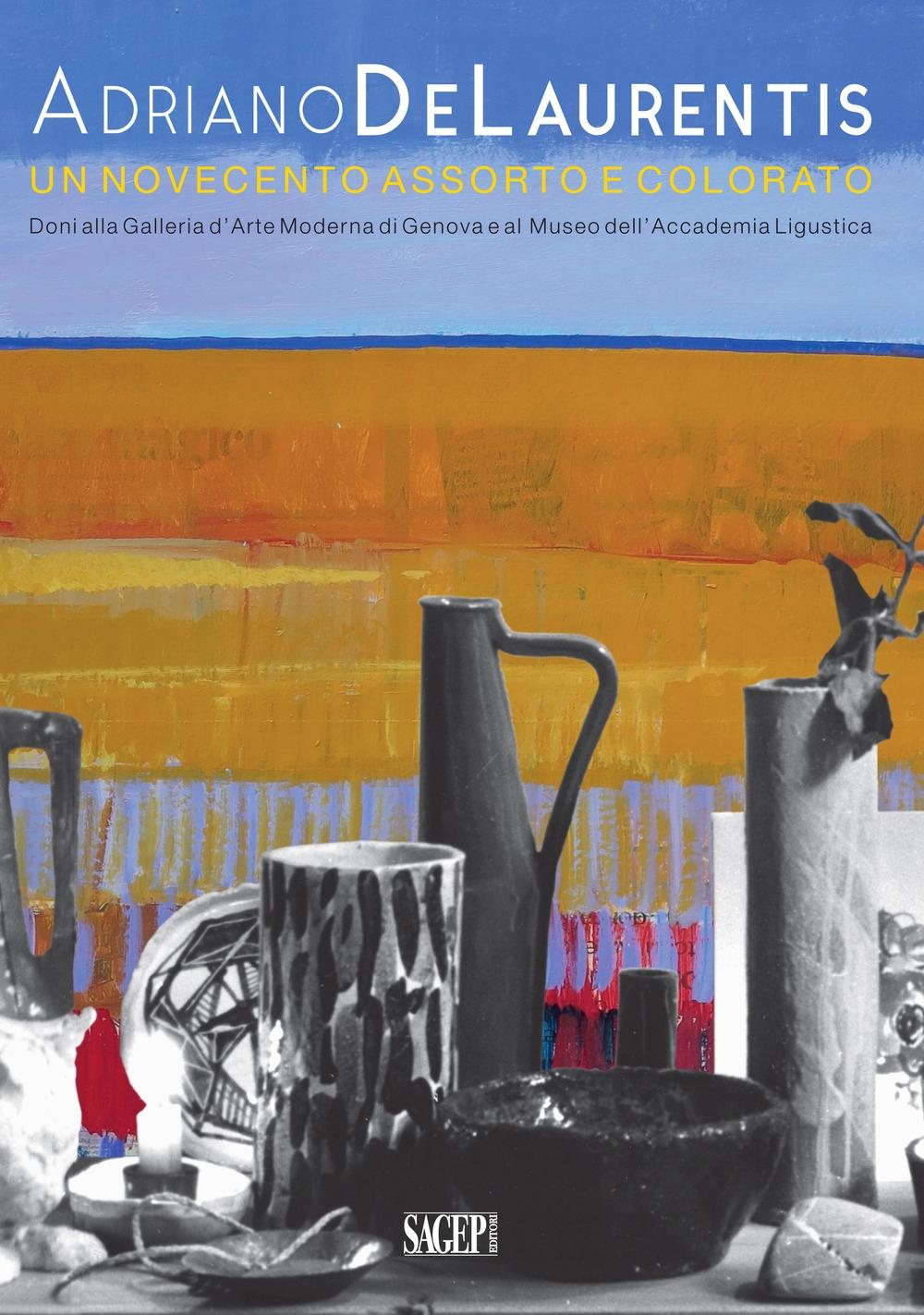 Adriano De Laurentis un Novecento Assorto e Colorato. Doni alla Galleria d'Arte Moderna di Genova e al Museo Dell'Accademia Ligustica