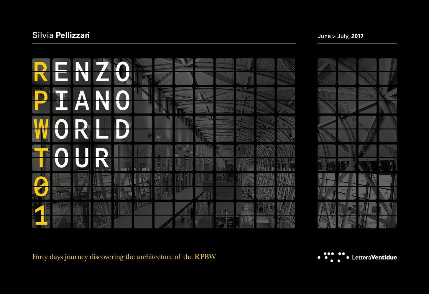 Renzo Piano World Tour 01. Forty days journey discovering the architecture of the RPBW. Un viaggio di quaranta giorni alla scoperta delle architetture di RPBW