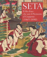 Seta. Il filo d'oro che unì il Piemonte al Giappone (1865-1890)