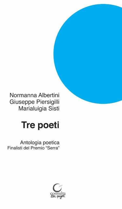 Tre poeti. Antologia poetica. Finalisti del Premio «Serra»