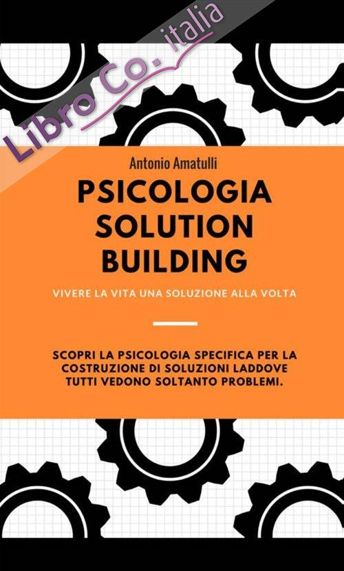 Psicologia solution building. Vivere la vita una soluzione alla volta