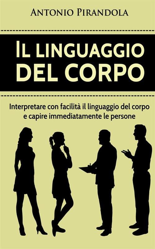 Il linguaggio del corpo. Interpretare con facilità il linguaggio del corpo e capire immediatamente le persone