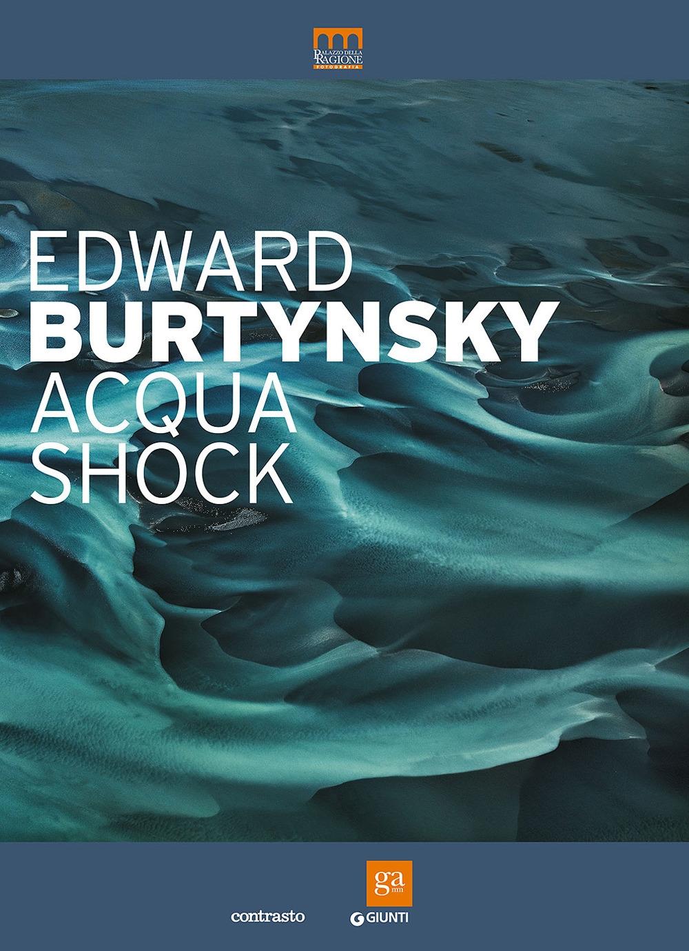 Edward Burtynsky. Acqua shock. Catalogo della mostra (Milano, 3 settembre-1 novembre 2015). Ediz. illustrata