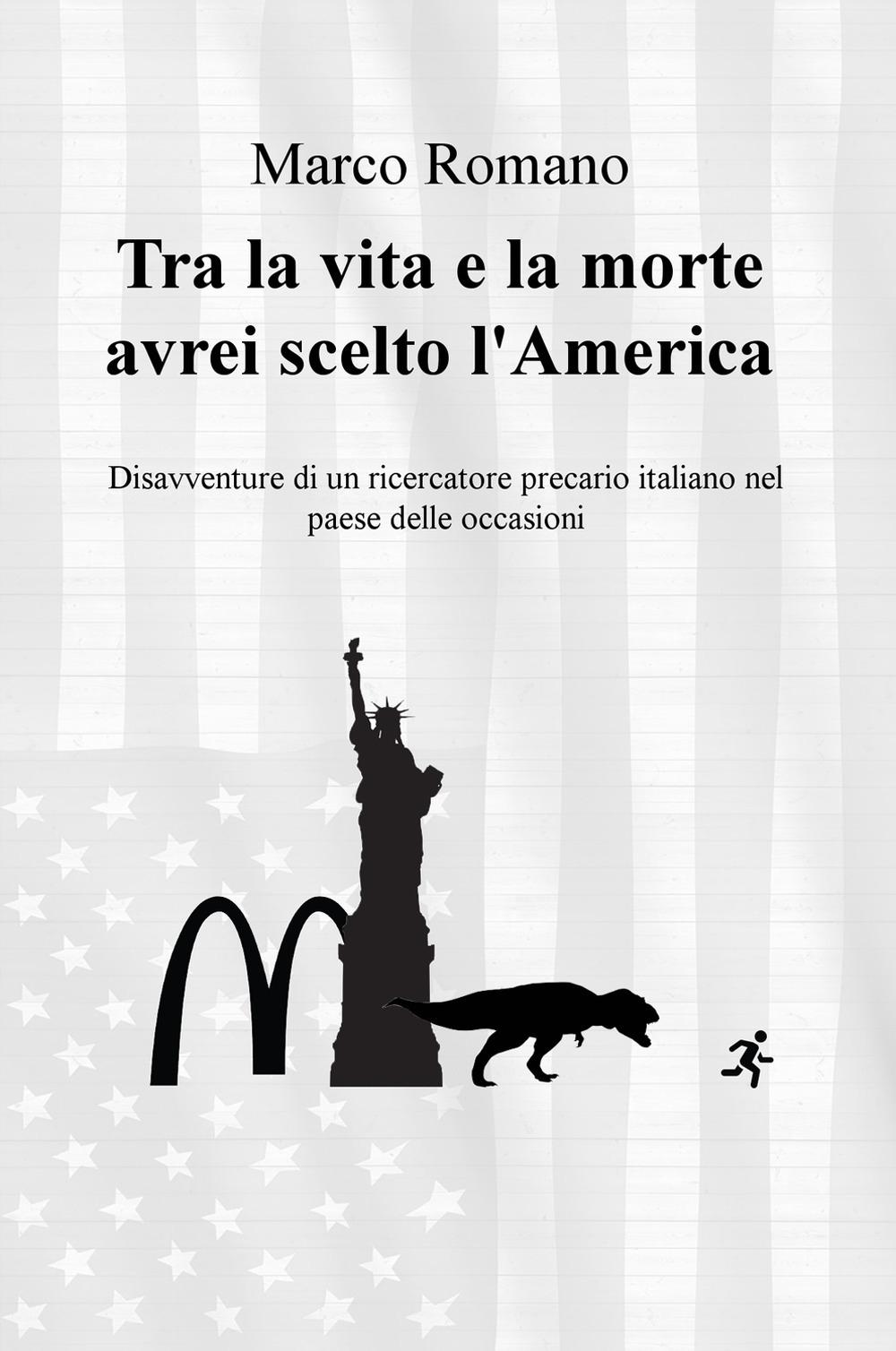 Tra la vita e la morte avrei scelto l'America. Disavventure di un ricercatore precario italiano nel Paese delle occasioni