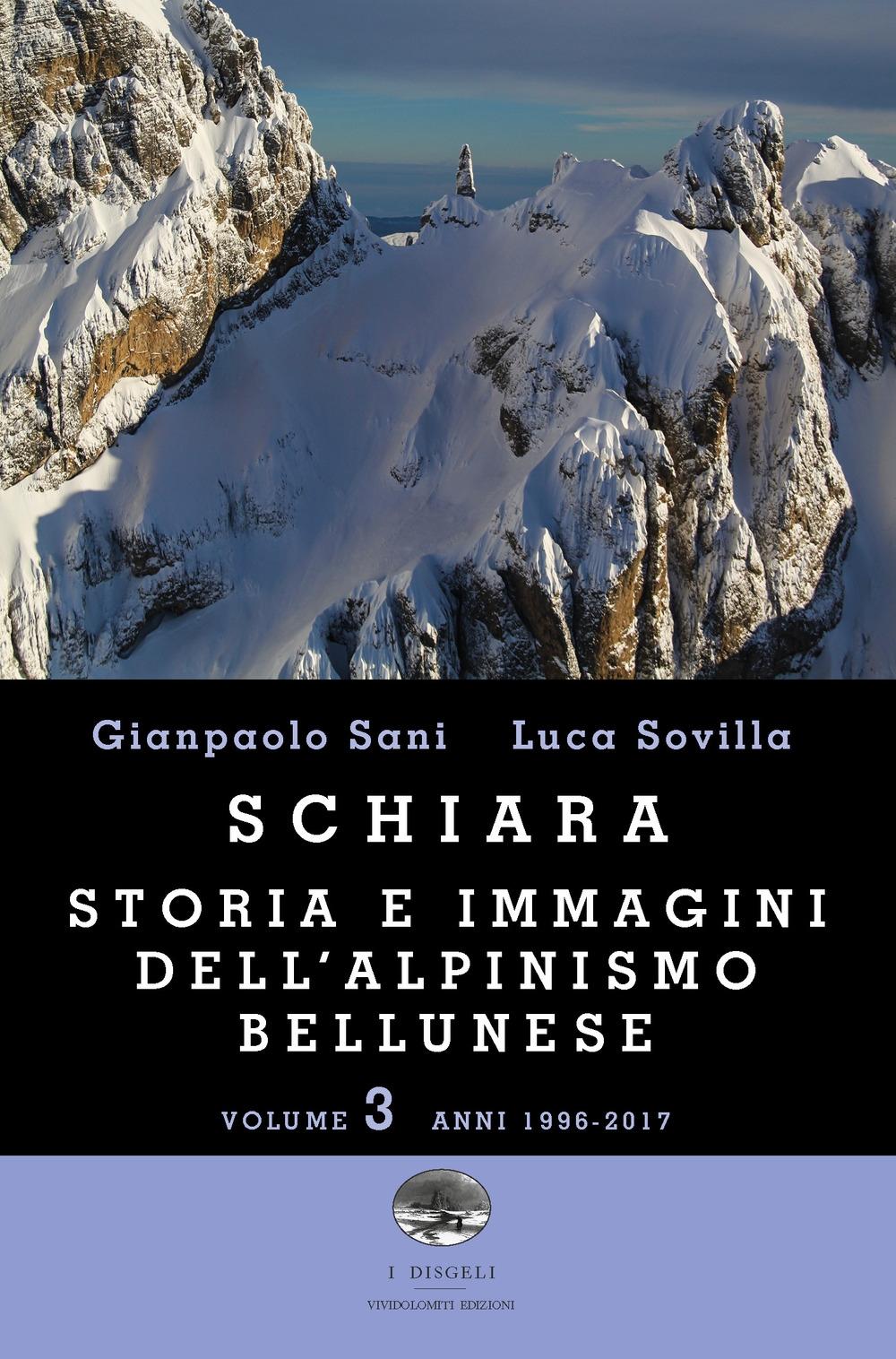 Schiara. Storia e immagini dell'alpinismo bellunese. Vol. 3: Anni 1996-2017