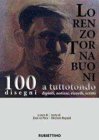 Lorenzo Tornabuoni a tuttotondo. 100 disegni, dipinti, notizie, ricordi, scritti.