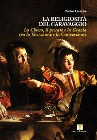 La religiosità del Caravaggio. La Chiesa, il peccato e la grazia tra la vocazione e la conversione