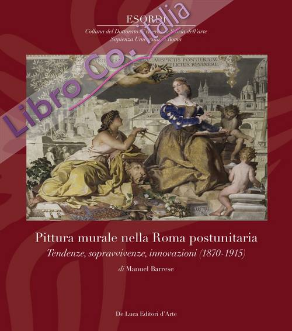 Pittura murale nella Roma postunitaria. Tendenze, sopravvivenze, innovazioni (1870-1915). Ediz. illustrata