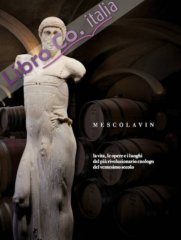 Mescolavin. La vita, le opere e i luoghi del più rivoluzionario enologo del ventesimo secolo