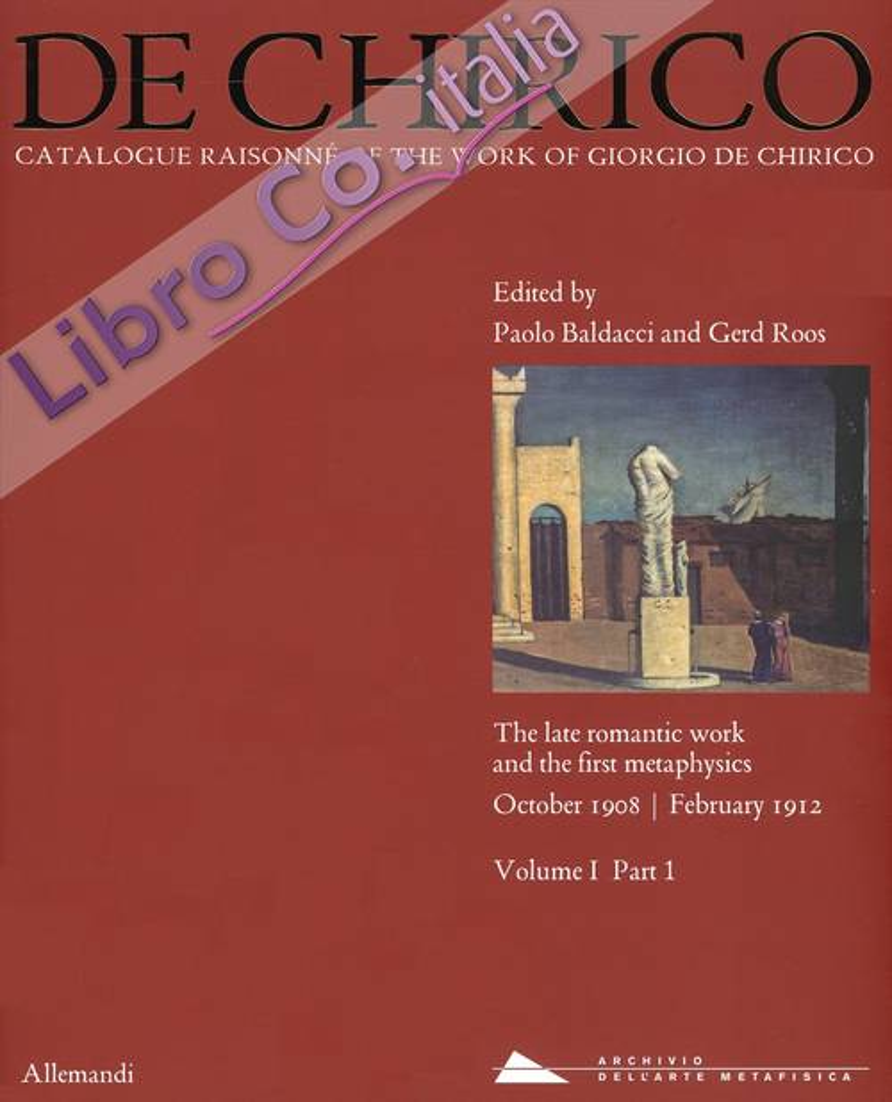 De Chirico. Catalogue Raisonnè of the work of Giorgio De Chirico. The late romantic work and the first mataphysics. October 1908 - February 1912. Vol. I. Tomo 1