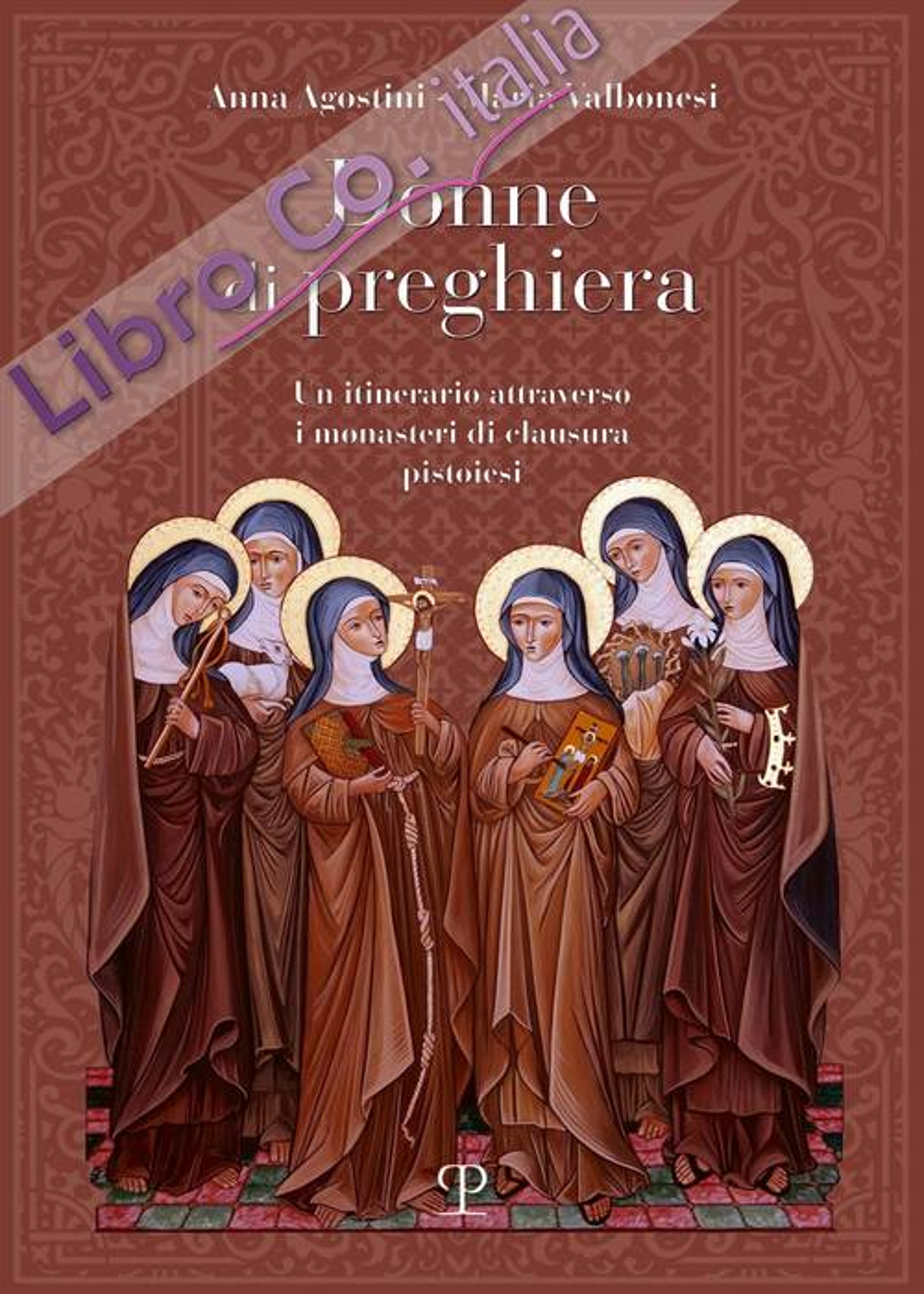 Donne di preghiera. Un itinerario attraverso i monasteri di clausura pistoiesi