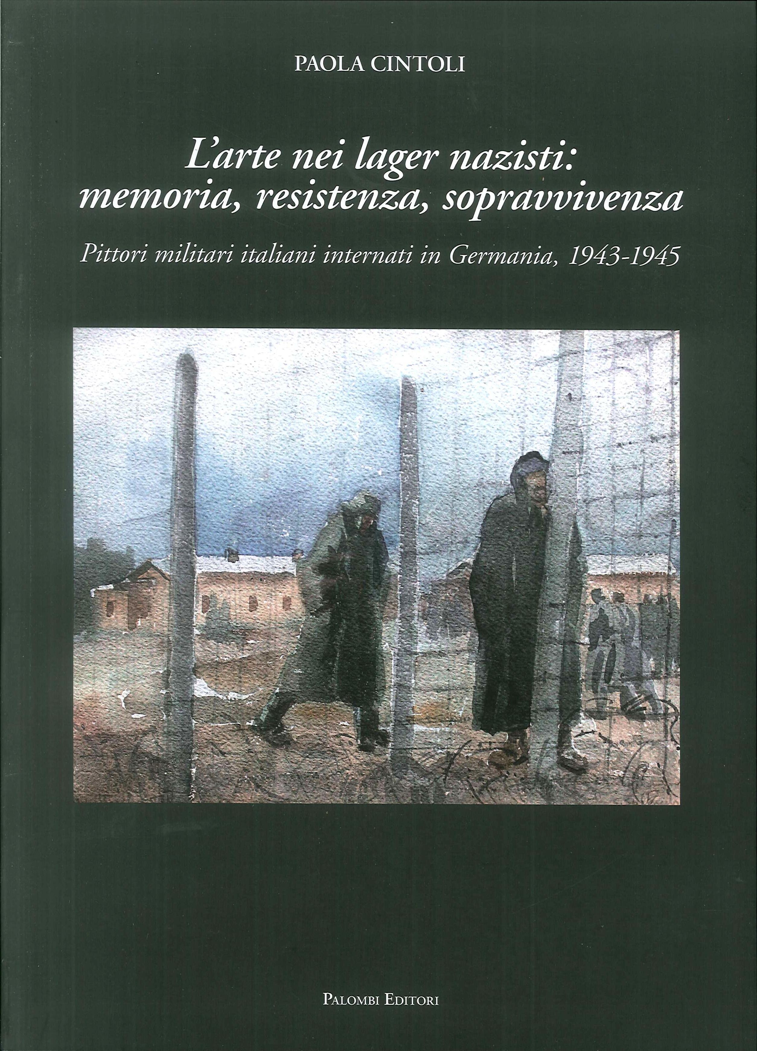 L'Arte nei Lager Nazisti: memoria, resistenza, sopravvivenza. Pittori militari italiani internati in Germania, 1943-1945.