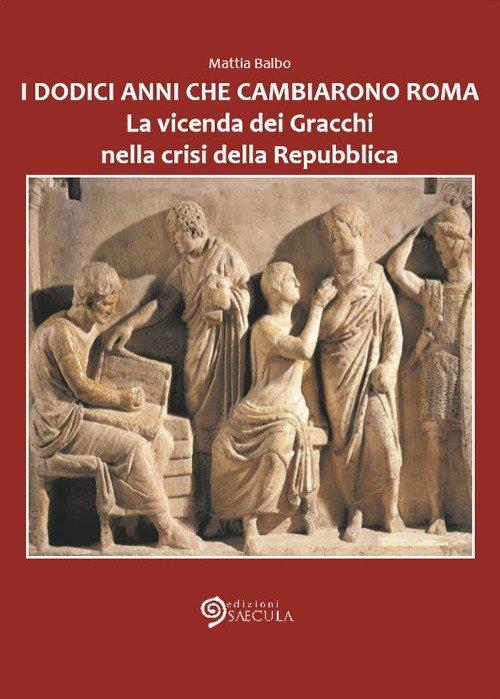 I Dodici Anni che Cambiarono Roma. La vicenda dei Gracchi nella crisi della Repubblica