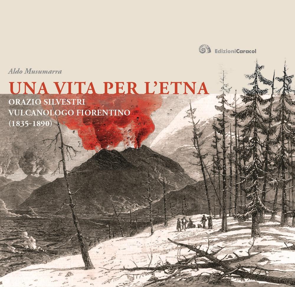 Una Vita per l'Etna. Orazio Silvestri Vulcanologo Fiorentino (1835- 1890)