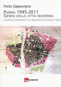 Parma 1945-2011. Genesi della città moderna. La politica urbanistica in un resoconto fra cronaca e storia