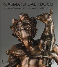 Plasmato dal fuoco. La scultura in bronzo nella Firenze degli ultimi Medici.
