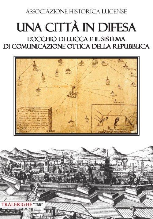 Una città in difesa. L'occhio di Lucca e il sistema di comunicazione ottica della Repubblica