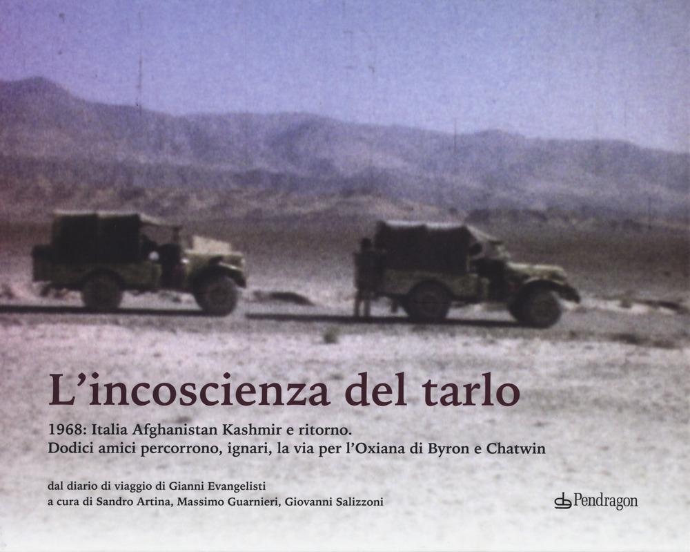 L'incoscenza del tarlo. 1968: Italia, Afghanistan, Kashmir e ritorno. Dodici amici percorrono, ignari, la via per l'Oxiana di Byron e Chatwin. Ediz. illustrata