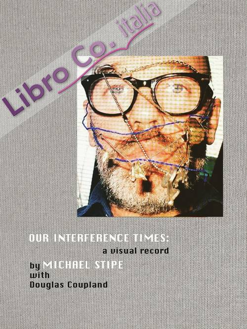 Michael Stipe with Douglas Coupland: Our Interference Times. A Visual Record