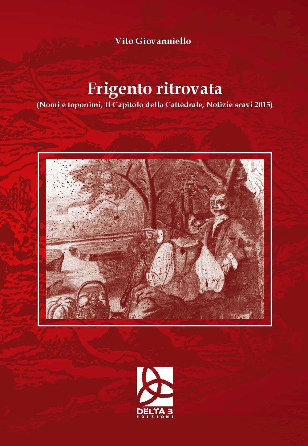 Frigento ritrovata (Nomi e toponimi, il capitolo della cattedrale, notizie scavi 2015)