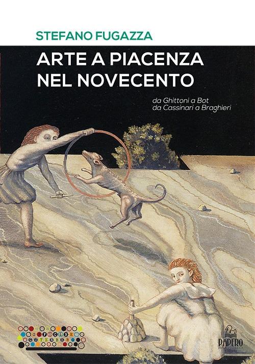Arte a Piacenza nel Novecento. Da Ghittoni a Bot, da Cassinari a Braghieri.