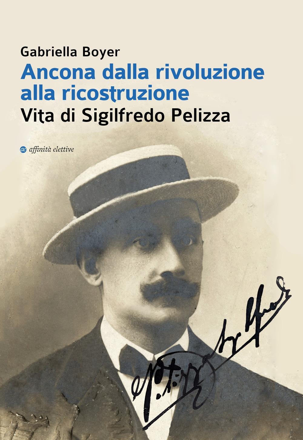Ancona dalla rivoluzione alla ricostruzione. Vita di Sigilfredo Pelizza