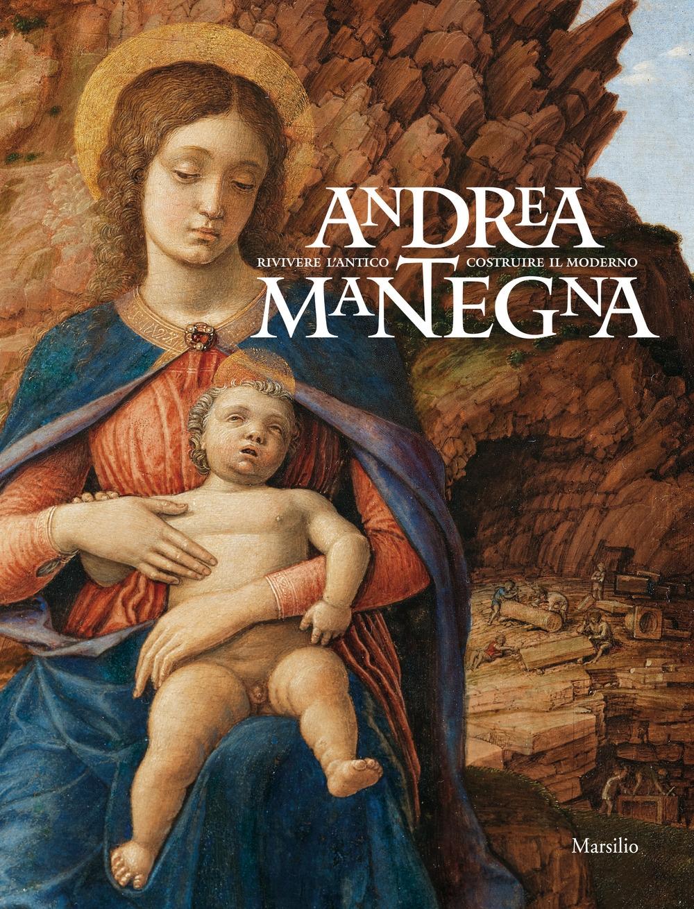 Andrea Mantegna. Rivivere l'antico costruire il moderno