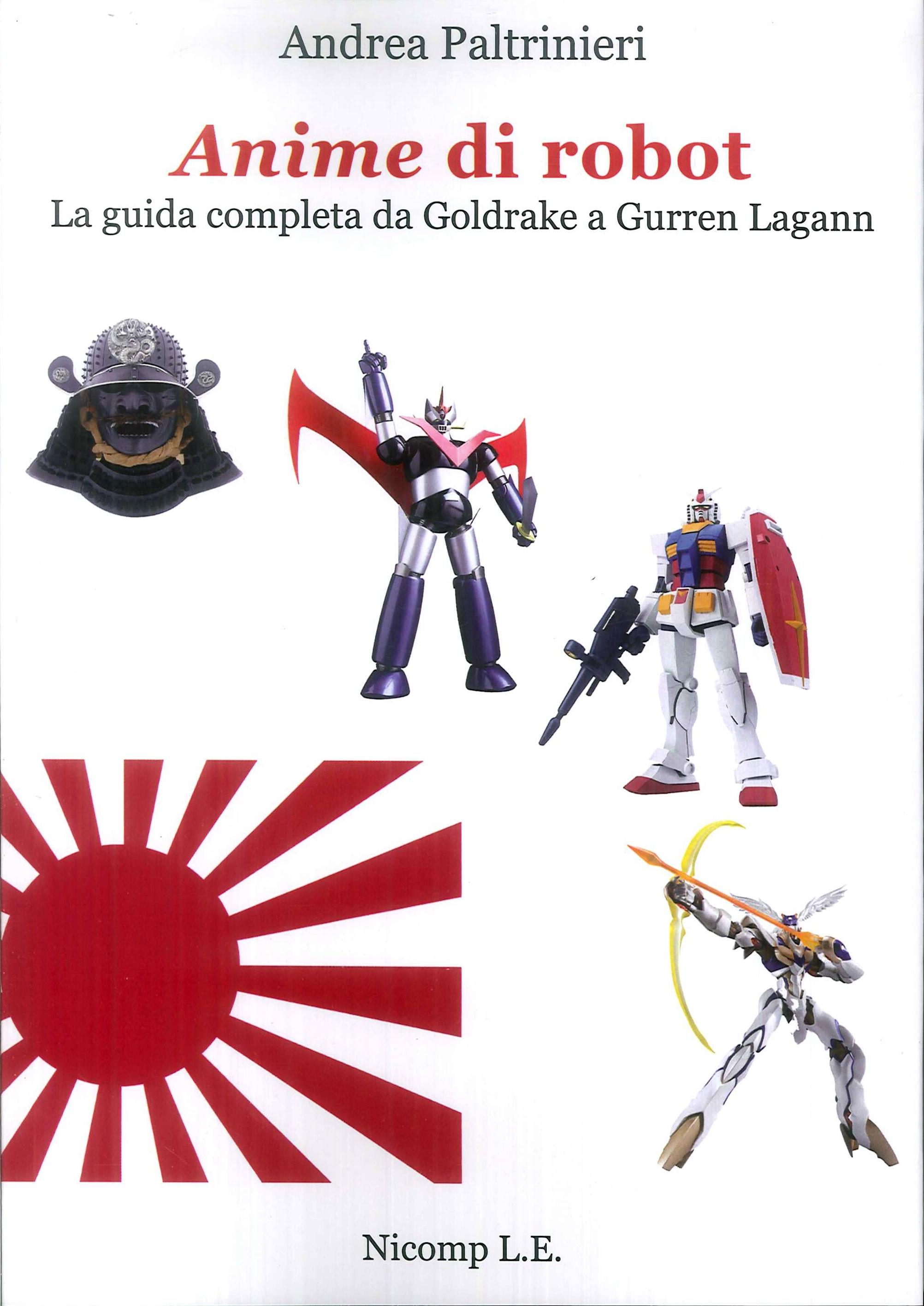 Anime di Robot. La Guida Completa Da Goldrake a Gurren Lagann