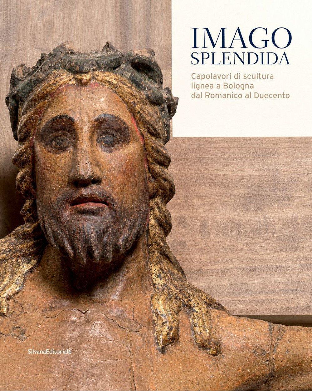 Imago splendida. Capolavori di scultura lignea a Bologna dal Romanico al Duecento