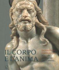 Il corpo e l'anima. Da Donatello a Michelangelo. Scultura italiana nel Rinascimento.