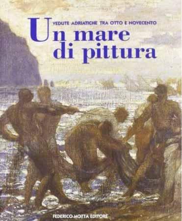 Un mare di pittura. Vedute adriatiche tra Otto e Novecento