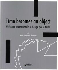 Time becomes an object. Workshop internazionale in design per la moda. [Ed. Italiana e Inglese].