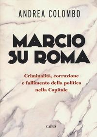 Marcio Su Roma. Criminalità, Corruzione e Fallimento della Politica nella Capitale.