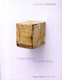 I Have Longed To Move Away. Opere/Works 1985-2017. Lawrence Carroll.