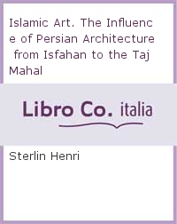 Islamic Art. The Influence of Persian Architecture from Isfahan to the Taj Mahal.