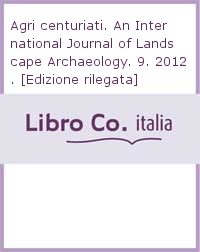 Agri centuriati. An International Journal of Landscape Archaeology. 9. 2012. [Edizione rilegata].